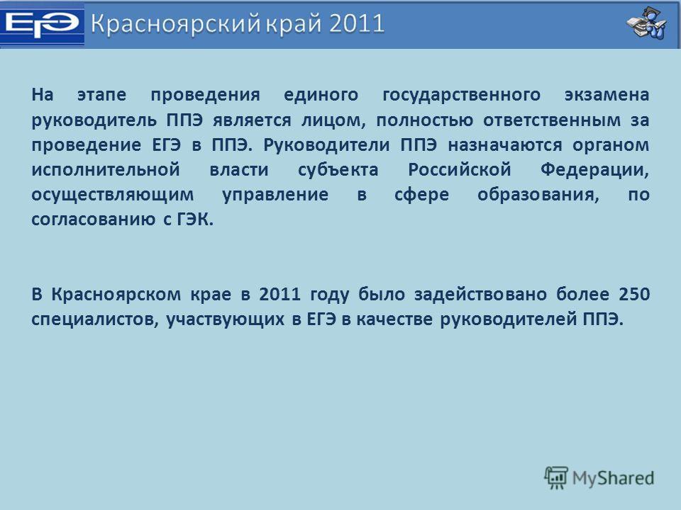 На этапе проведения единого государственного экзамена руководитель ППЭ является лицом, полностью ответственным за проведение ЕГЭ в ППЭ. Руководители ППЭ назначаются органом исполнительной власти субъекта Российской Федерации, осуществляющим управлени