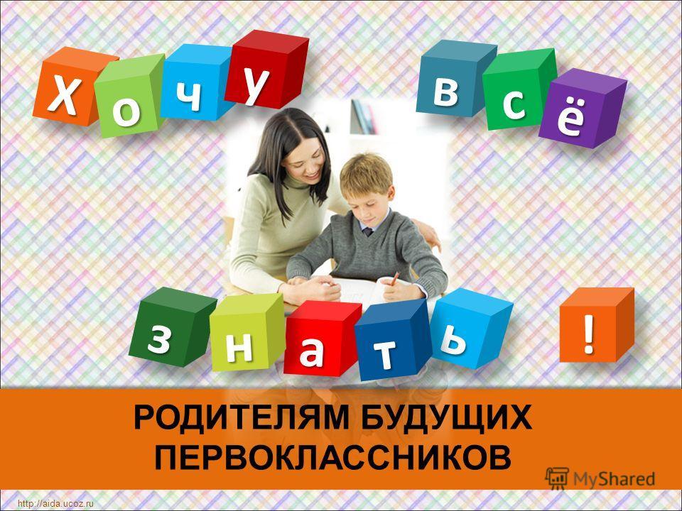 РОДИТЕЛЯМ БУДУЩИХ ПЕРВОКЛАССНИКОВ ХХ http://aida.ucoz.ru