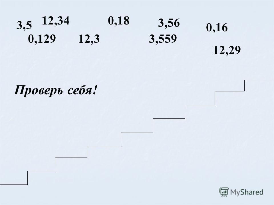 3,5 12,340,18 3,56 0,16 12,30,1293,559 12,29 Проверь себя!