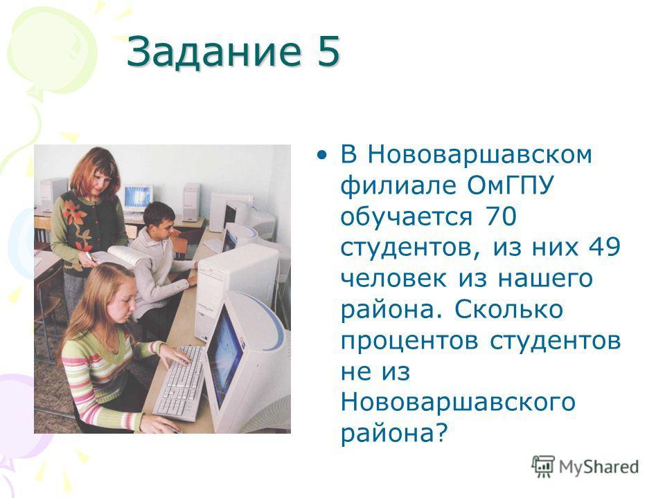 Задание 5 В Нововаршавском филиале ОмГПУ обучается 70 студентов, из них 49 человек из нашего района. Сколько процентов студентов не из Нововаршавского района?