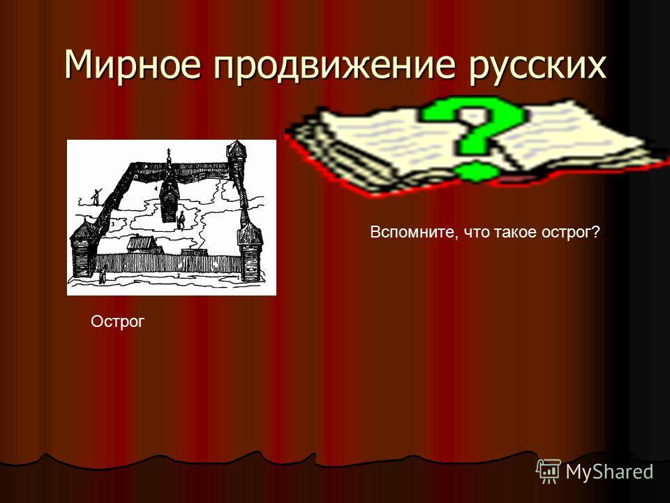 Мирное продвижение русских Острог Вспомните, что такое острог?