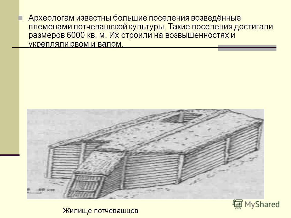Археологам известны большие поселения возведённые племенами потчевашской культуры. Такие поселения достигали размеров 6000 кв. м. Их строили на возвышенностях и укрепляли рвом и валом. Жилище потчевашцев