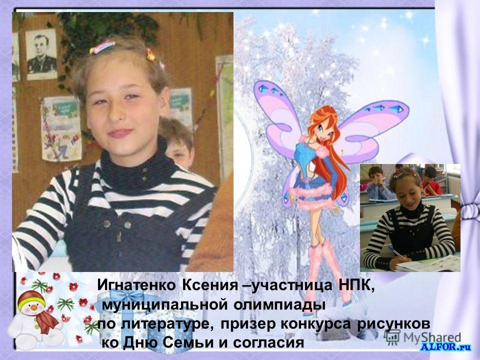Игнатенко Ксения –участница НПК, муниципальной олимпиады по литературе, призер конкурса рисунков ко Дню Семьи и согласия