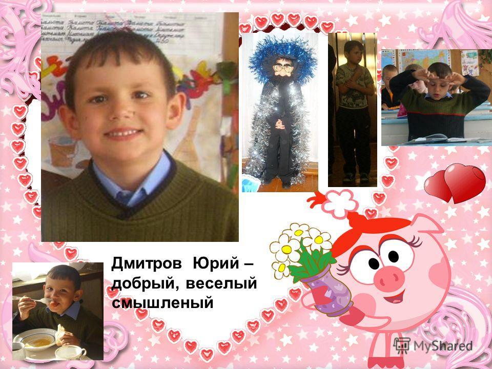 Дмитров Юрий – добрый, веселый смышленый