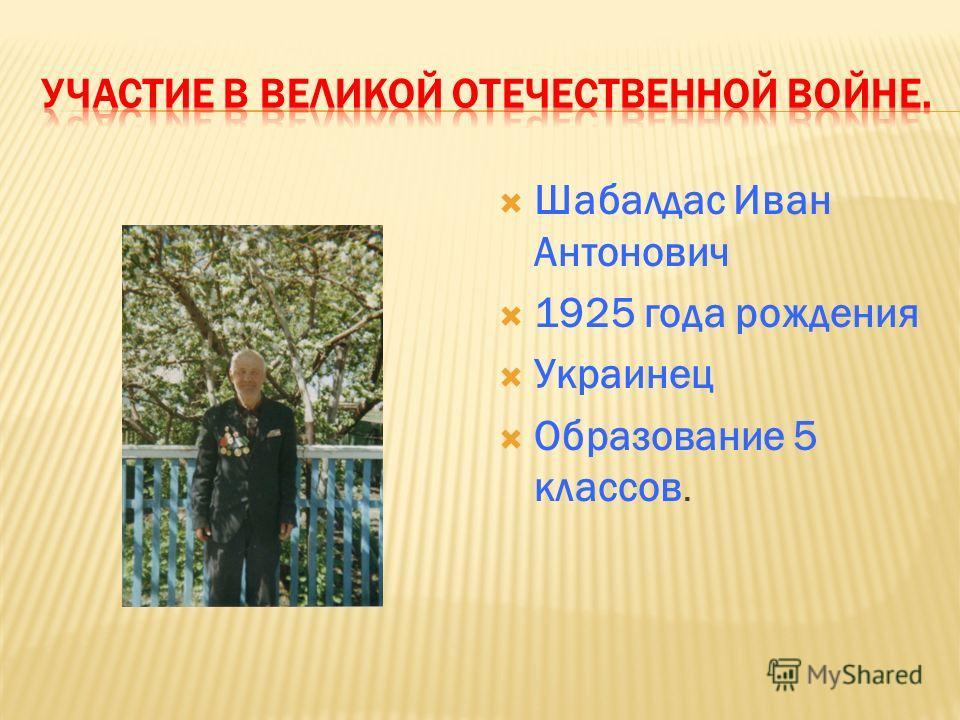 Шабалдас Иван Антонович 1925 года рождения Украинец Образование 5 классов.