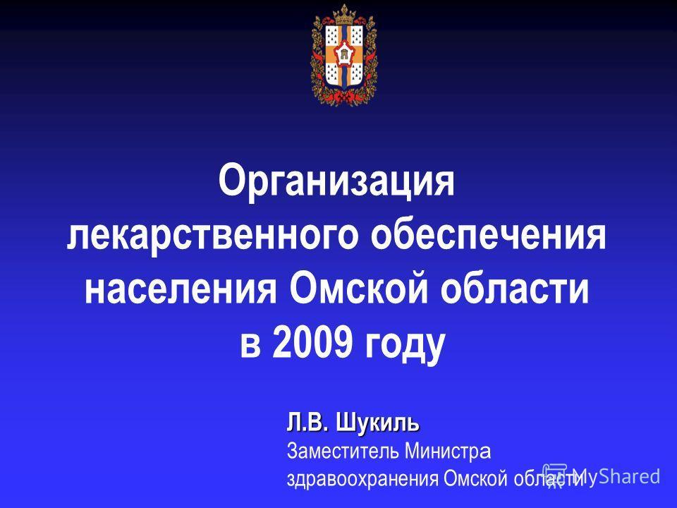 Л.В. Шукиль Заместитель Министр а здравоохранения Омской области Организация лекарственного обеспечения населения Омской области в 2009 году