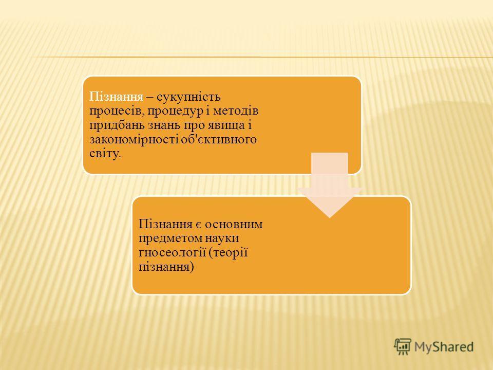 Пізнання – сукупність процесів, процедур і методів придбань знань про явища і закономірності об'єктивного світу. Пізнання є основним предметом науки гносеології (теорії пізнання)