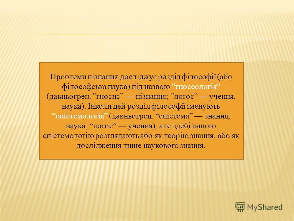 Проблеми пізнання досліджує розділ філософії (або філософська наука) під назвою