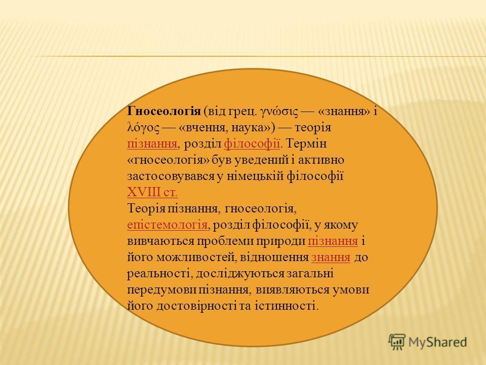 Гносеологія (від грец. γνώσις «знання» і λόγος «вчення, наука») теорія пізнання, розділ філософії. Термін «гносеологія» був уведений і активно застосовувався у німецькій філософії XVIII ст. пізнанняфілософії XVIII ст. Теорія пізнання, гносеологія, еп
