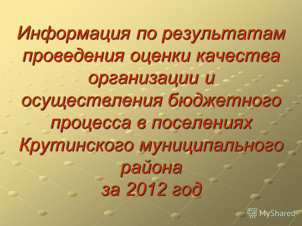 Информация по результатам проведения оценки качества организации и осуществления бюджетного процесса в поселениях Крутинского муниципального района за 2012 год