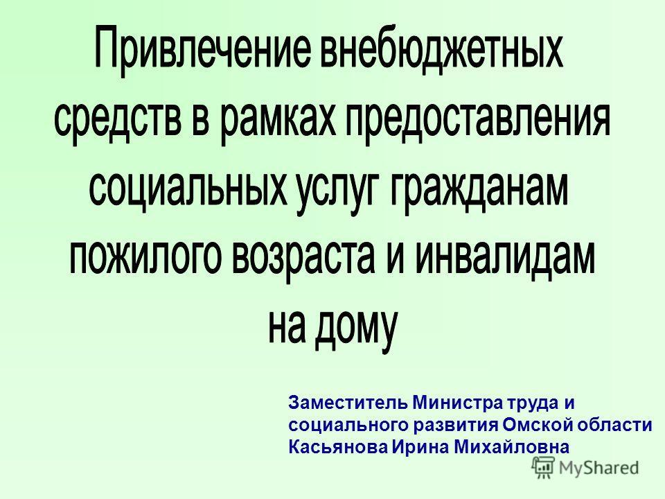 Заместитель Министра труда и социального развития Омской области Касьянова Ирина Михайловна