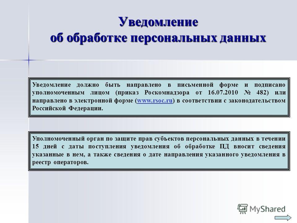Уведомление об обработке персональных данных Уведомление должно быть направлено в письменной форме и подписано уполномоченным лицом (приказ Роскомнадзора от 16.07.2010 482) или направлено в электронной форме (www.rsoc.ru) в соответствии с законодател