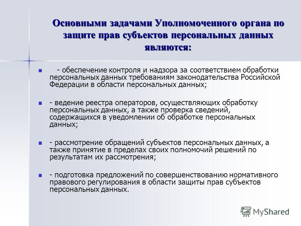 Основными задачами Уполномоченного органа по защите прав субъектов персональных данных являются: - обеспечение контроля и надзора за соответствием обработки персональных данных требованиям законодательства Российской Федерации в области персональных