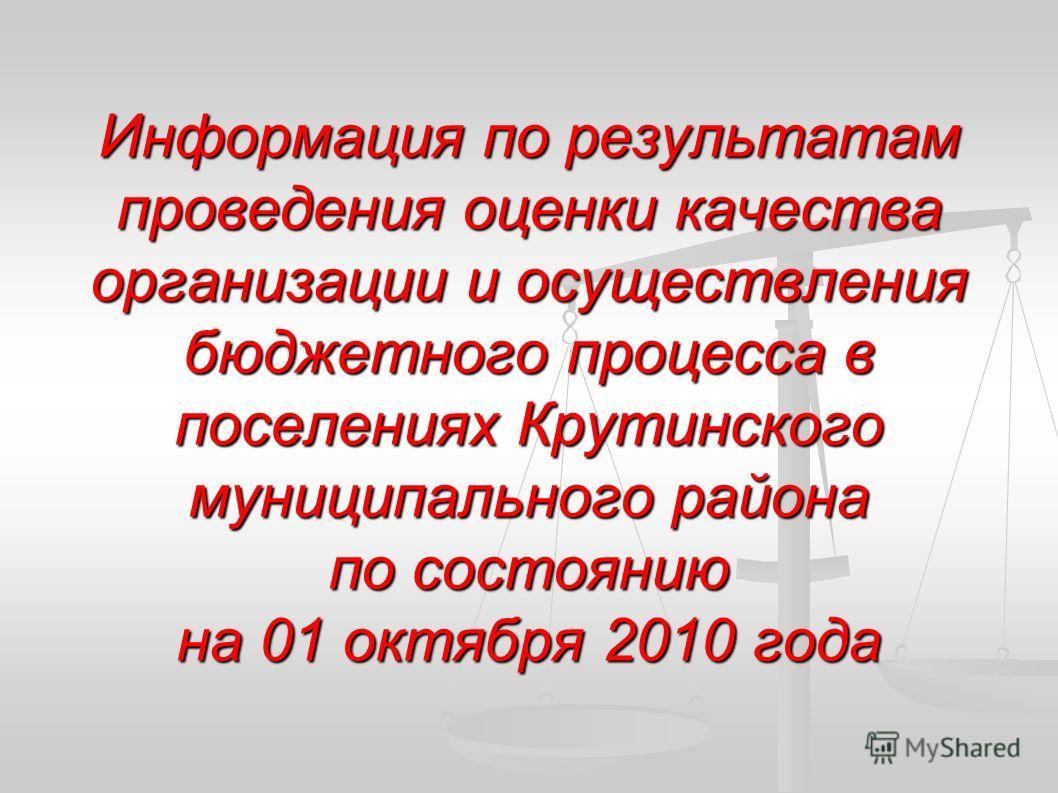 Информация по результатам проведения оценки качества организации и осуществления бюджетного процесса в поселениях Крутинского муниципального района по состоянию на 01 октября 2010 года