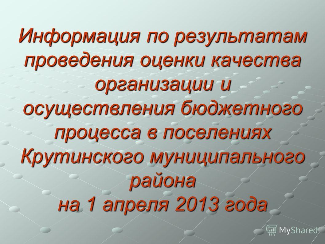 Информация по результатам проведения оценки качества организации и осуществления бюджетного процесса в поселениях Крутинского муниципального района на 1 апреля 2013 года