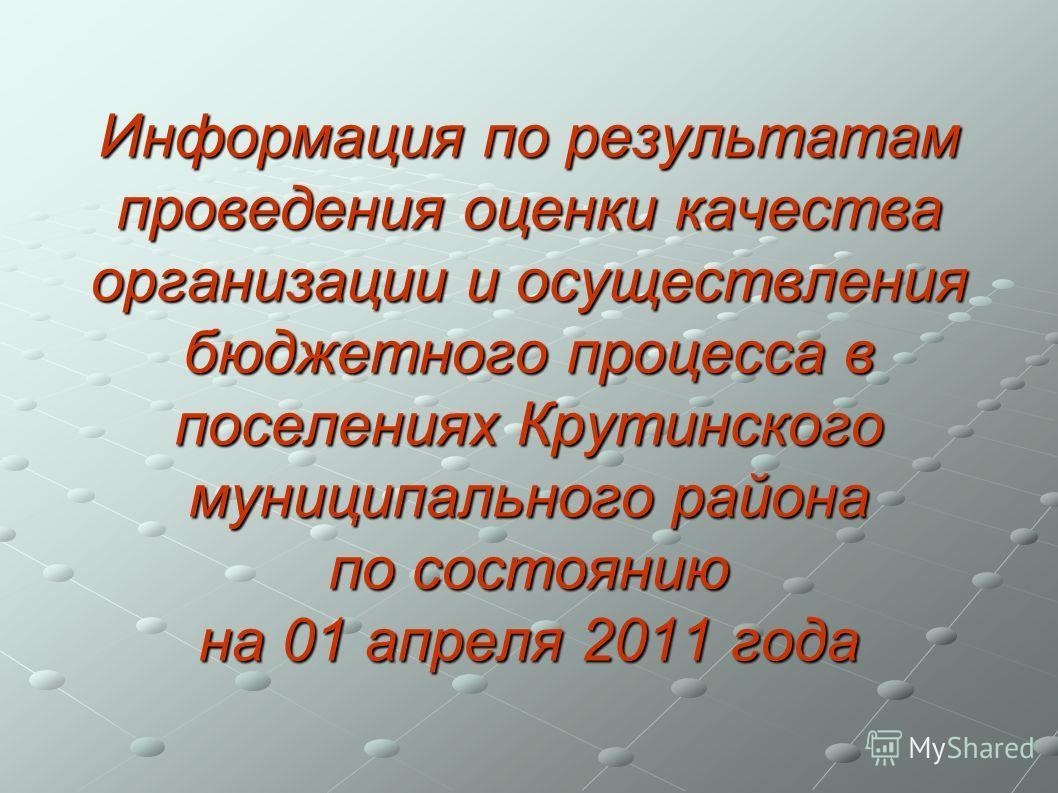 Информация по результатам проведения оценки качества организации и осуществления бюджетного процесса в поселениях Крутинского муниципального района по состоянию на 01 апреля 2011 года