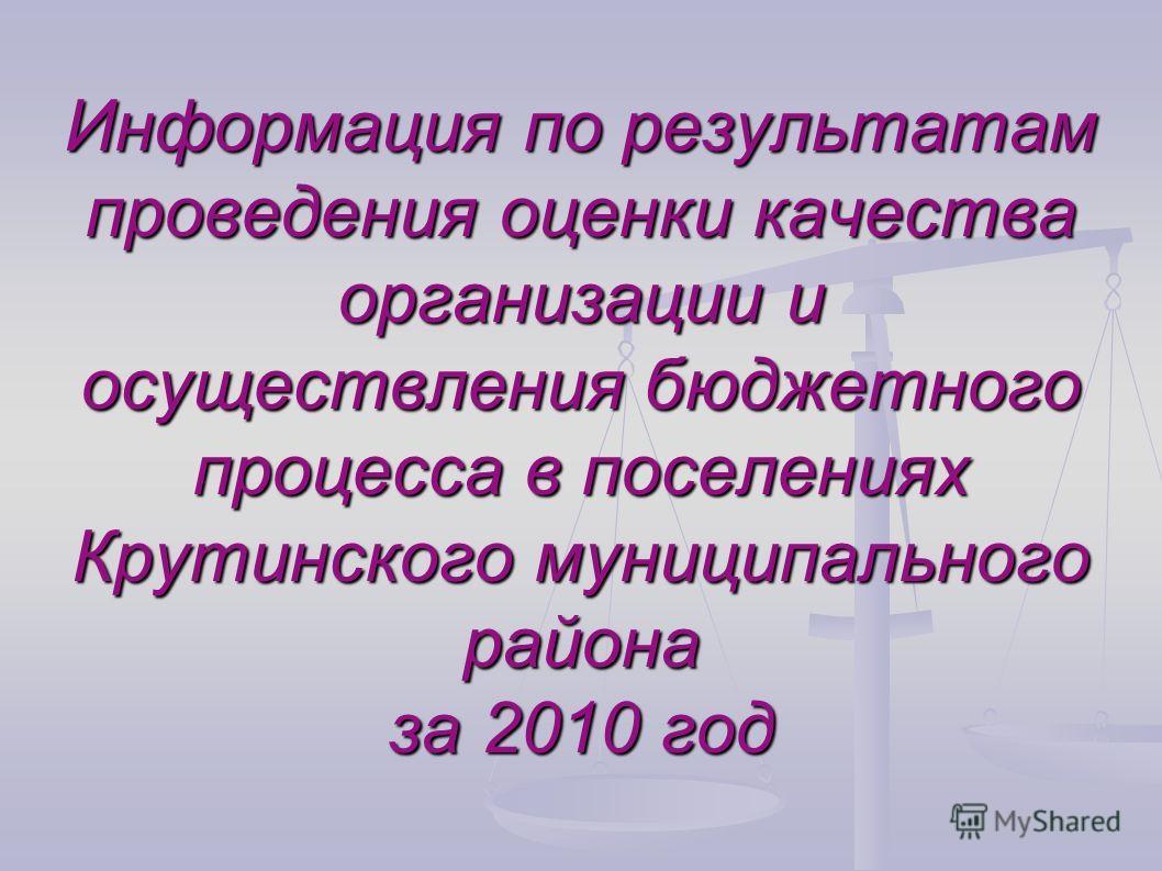 Информация по результатам проведения оценки качества организации и осуществления бюджетного процесса в поселениях Крутинского муниципального района за 2010 год