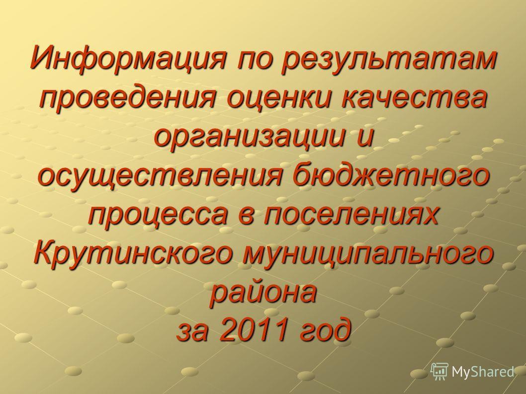 Информация по результатам проведения оценки качества организации и осуществления бюджетного процесса в поселениях Крутинского муниципального района за 2011 год