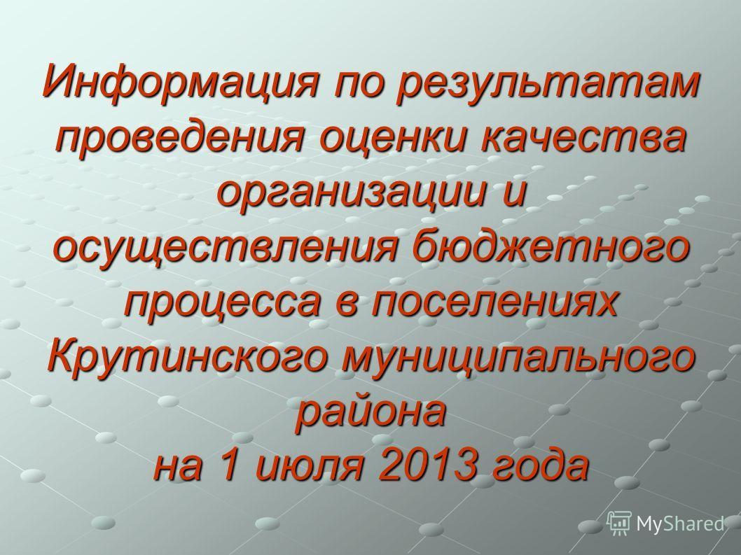 Информация по результатам проведения оценки качества организации и осуществления бюджетного процесса в поселениях Крутинского муниципального района на 1 июля 2013 года