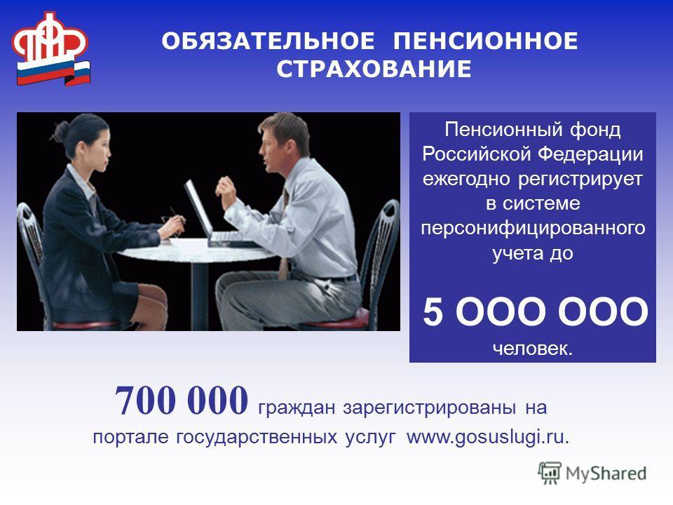 ОБЯЗАТЕЛЬНОЕ ПЕНСИОННОЕ СТРАХОВАНИЕ Пенсионный фонд Российской Федерации ежегодно регистрирует в системе персонифицированного учета до 5 ООО ООО человек. 700 000 граждан зарегистрированы на портале государственных услуг www.gosuslugi.ru.