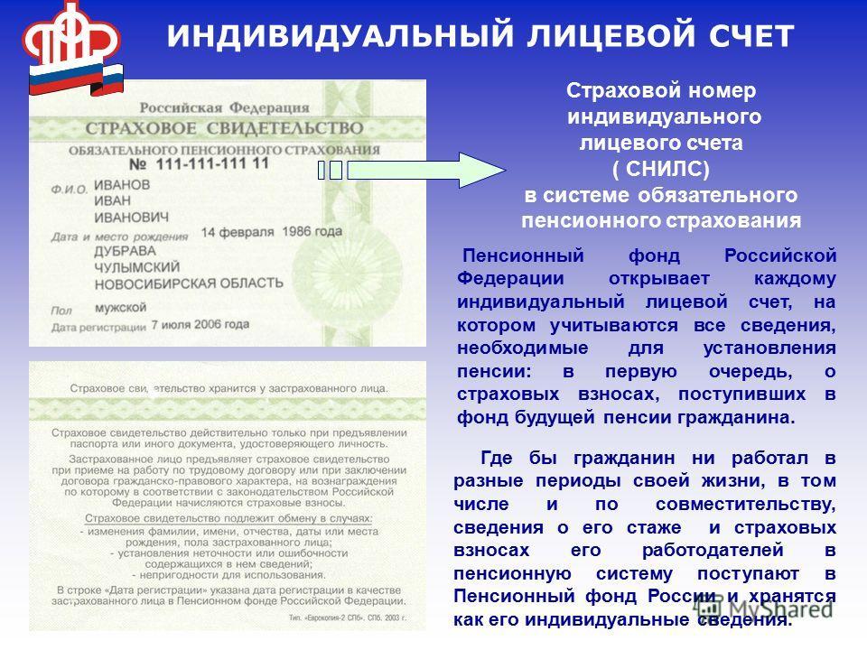 ИНДИВИДУАЛЬНЫЙ ЛИЦЕВОЙ СЧЕТ Страховой номер индивидуального лицевого счета ( СНИЛС) в системе обязательного пенсионного страхования Пенсионный фонд Российской Федерации открывает каждому индивидуальный лицевой счет, на котором учитываются все сведени