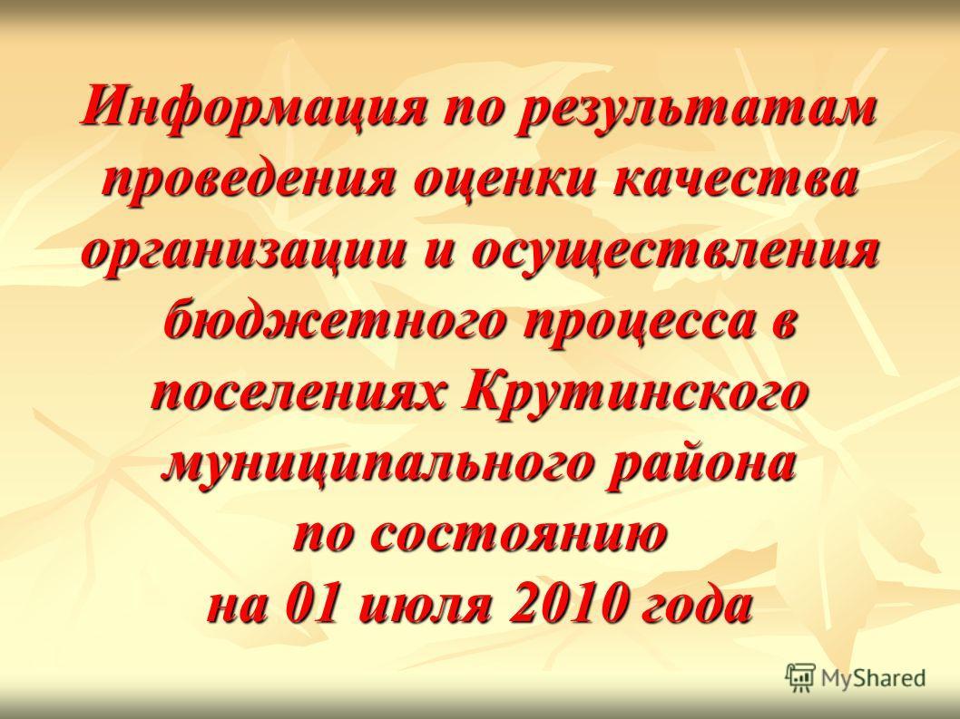 Информация по результатам проведения оценки качества организации и осуществления бюджетного процесса в поселениях Крутинского муниципального района по состоянию на 01 июля 2010 года