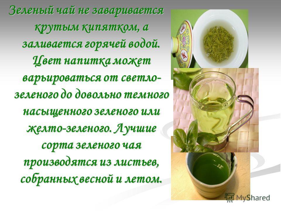 Зеленый чай не заваривается крутым кипятком, а заливается горячей водой. Цвет напитка может варьироваться от светло- зеленого до довольно темного насыщенного зеленого или желто-зеленого. Лучшие сорта зеленого чая производятся из листьев, собранных ве