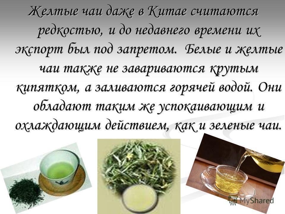 Желтые чаи даже в Китае считаются редкостью, и до недавнего времени их экспорт был под запретом. Белые и желтые чаи также не завариваются крутым кипятком, а заливаются горячей водой. Они обладают таким же успокаивающим и охлаждающим действием, как и