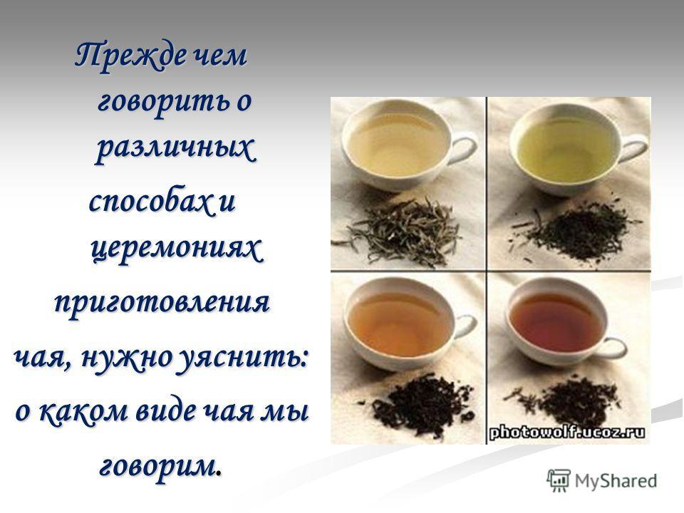 Прежде чем говорить о различных способах и церемониях приготовления чая, нужно уяснить: о каком виде чая мы говорим.