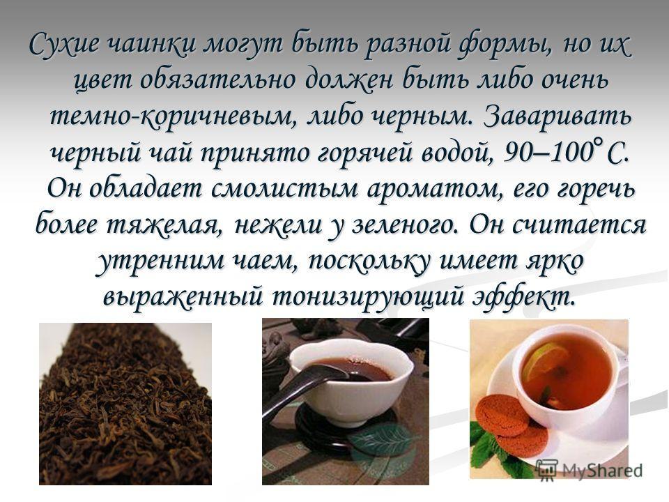 Сухие чаинки могут быть разной формы, но их цвет обязательно должен быть либо очень темно-коричневым, либо черным. Заваривать черный чай принято горячей водой, 90–100°С. Он обладает смолистым ароматом, его горечь более тяжелая, нежели у зеленого. Он