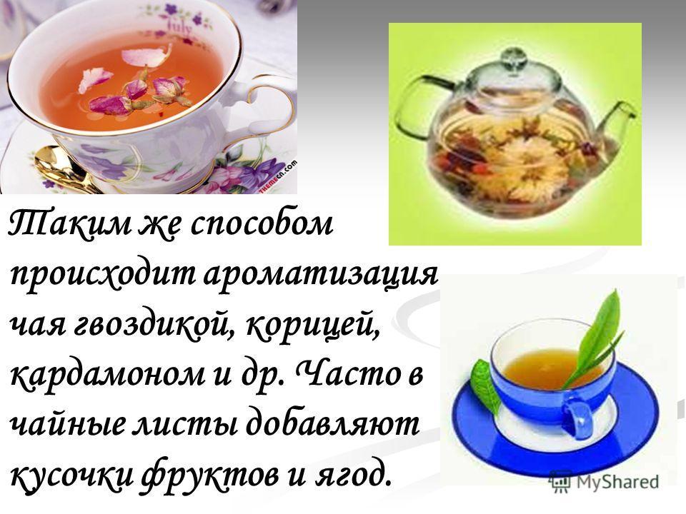 Таким же способом происходит ароматизация чая гвоздикой, корицей, кардамоном и др. Часто в чайные листы добавляют кусочки фруктов и ягод.