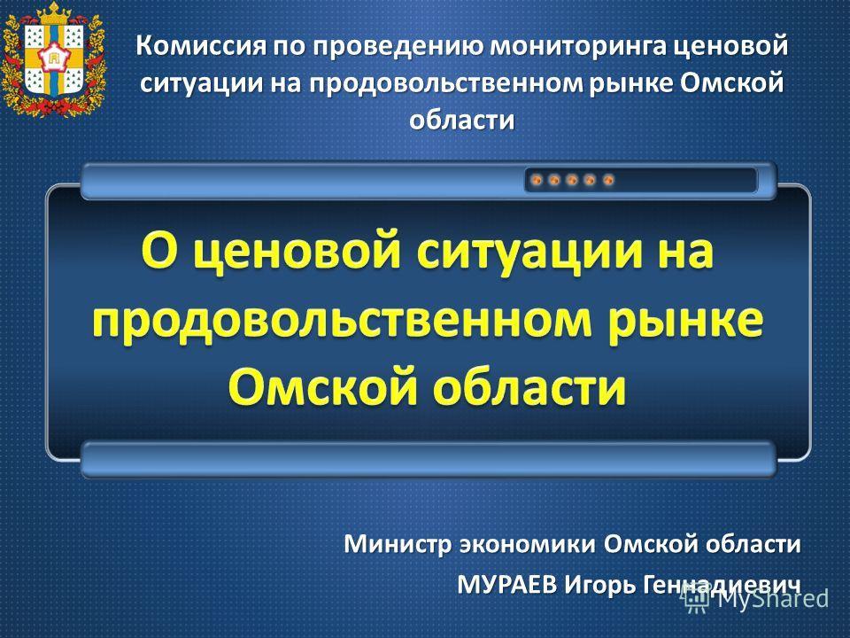 Министр экономики Омской области МУРАЕВ Игорь Геннадиевич Комиссия по проведению мониторинга ценовой ситуации на продовольственном рынке Омской области
