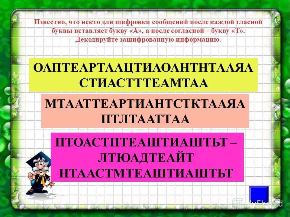 Известно, что некто для шифровки сообщений после каждой гласной буквы вставляет букву «А», а после согласной – букву «Т». Декодируйте зашифрованную информацию. ОАПТЕАРТААЦТИАОАНТНТААЯА СТИАСТТТЕАМТАА МТААТТЕАРТИАНТСТКТААЯА ПТЛТААТТАА ПТОАСТПТЕАШТИАШТ