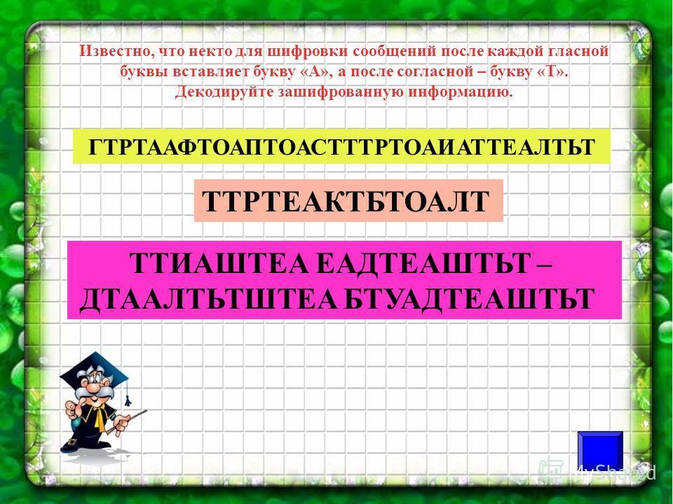 Известно, что некто для шифровки сообщений после каждой гласной буквы вставляет букву «А», а после согласной – букву «Т». Декодируйте зашифрованную информацию. ГТРТААФТОАПТОАСТТТРТОАИАТТЕАЛТЬТ ТТРТЕАКТБТОАЛТ ТТИАШТЕА ЕАДТЕАШТЬТ – ДТААЛТЬТШТЕА БТУАДТЕ