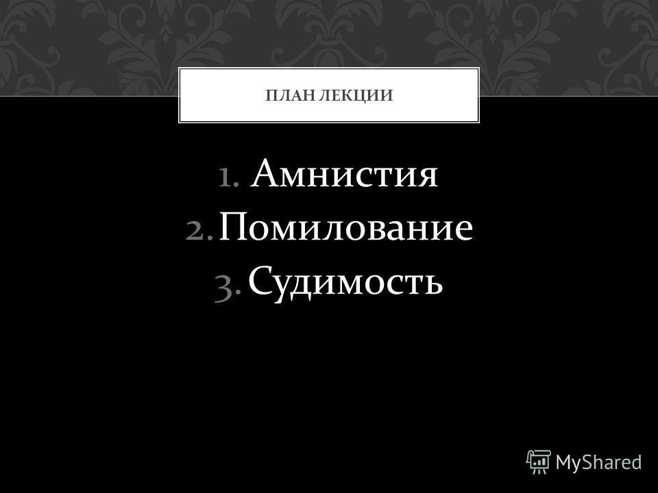 1.Амнистия 2.Помилование 3.Судимость ПЛАН ЛЕКЦИИ