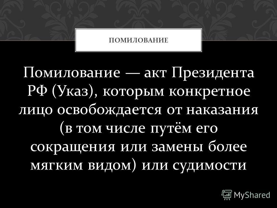 Помилование акт Президента РФ ( Указ ), которым конкретное лицо освобождается от наказания ( в том числе путём его сокращения или замены более мягким видом ) или судимости ПОМИЛОВАНИЕ