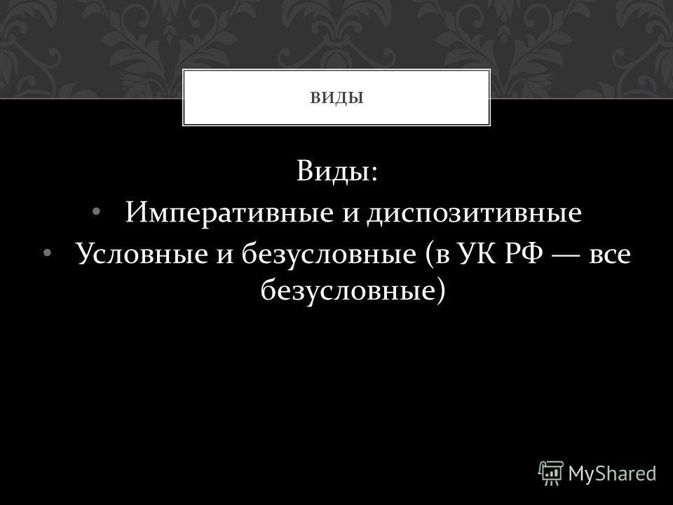 Виды : Императивные и диспозитивные Условные и безусловные ( в УК РФ все безусловные ) ВИДЫ
