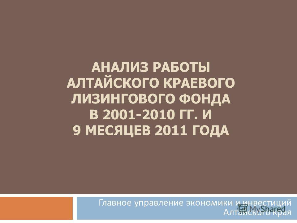 АНАЛИЗ РАБОТЫ АЛТАЙСКОГО КРАЕВОГО ЛИЗИНГОВОГО ФОНДА В 2001-2010 ГГ. И 9 МЕСЯЦЕВ 2011 ГОДА Главное управление экономики и инвестиций Алтайского края