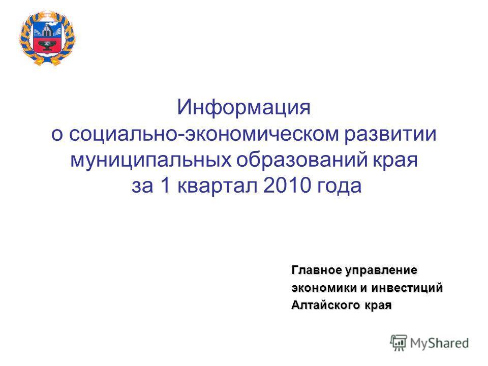 Информация о социально-экономическом развитии муниципальных образований края за 1 квартал 2010 года Главное управление экономики и инвестиций Алтайского края