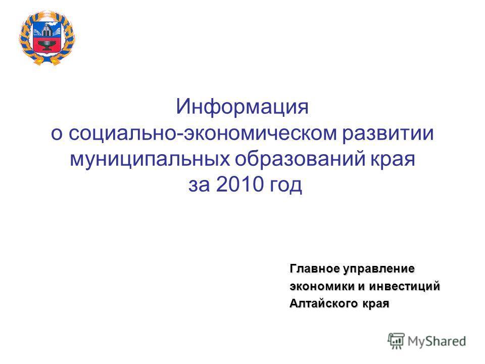 Информация о социально-экономическом развитии муниципальных образований края за 2010 год Главное управление экономики и инвестиций Алтайского края