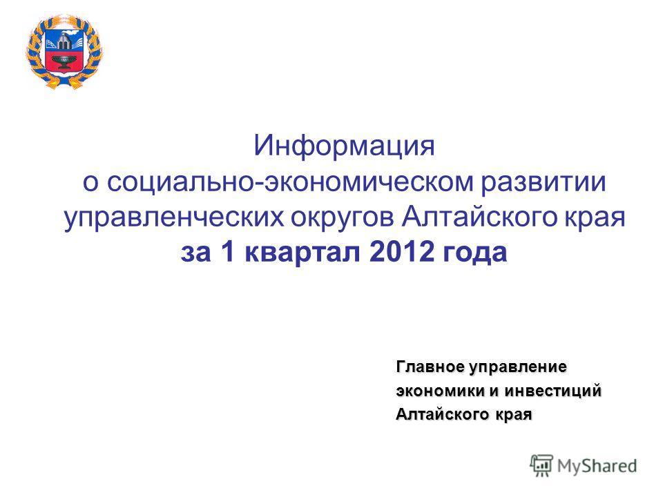 Информация о социально-экономическом развитии управленческих округов Алтайского края за 1 квартал 2012 года Главное управление экономики и инвестиций Алтайского края