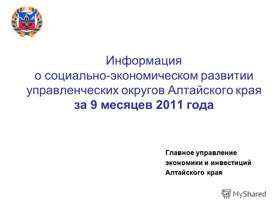 Информация о социально-экономическом развитии управленческих округов Алтайского края за 9 месяцев 2011 года Главное управление экономики и инвестиций Алтайского края
