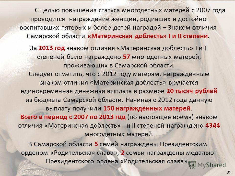 22 В Самарской области 5 семей награждены Президентским орденом «Родительская слава», 2 семьи награждены медалью Президентского ордена «Родительская слава». С целью повышения статуса многодетных матерей с 2007 года проводится награждение женщин, роди