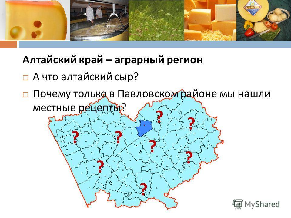 Алтайский край – аграрный регион А что алтайский сыр ? Почему только в Павловском районе мы нашли местные рецепты ? ? ? ? ? ? ? ? ?
