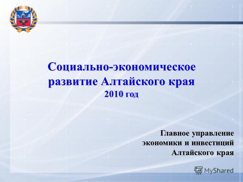 Социально-экономическое развитие Алтайского края 2010 год Главное управление экономики и инвестиций Алтайского края
