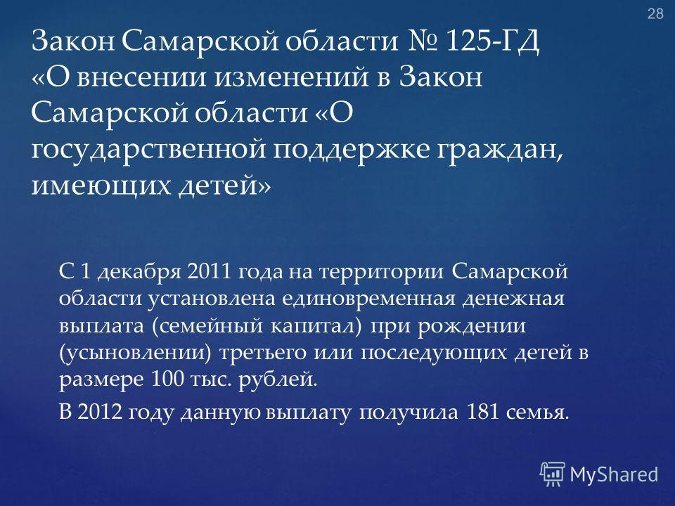 С 1 декабря 2011 года на территории Самарской области установлена единовременная денежная выплата (семейный капитал) при рождении (усыновлении) третьего или последующих детей в размере 100 тыс. рублей. В 2012 году данную выплату получила 181 семья. З