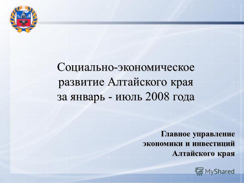 Социально-экономическое развитие Алтайского края за январь - июль 2008 года Главное управление экономики и инвестиций Алтайского края