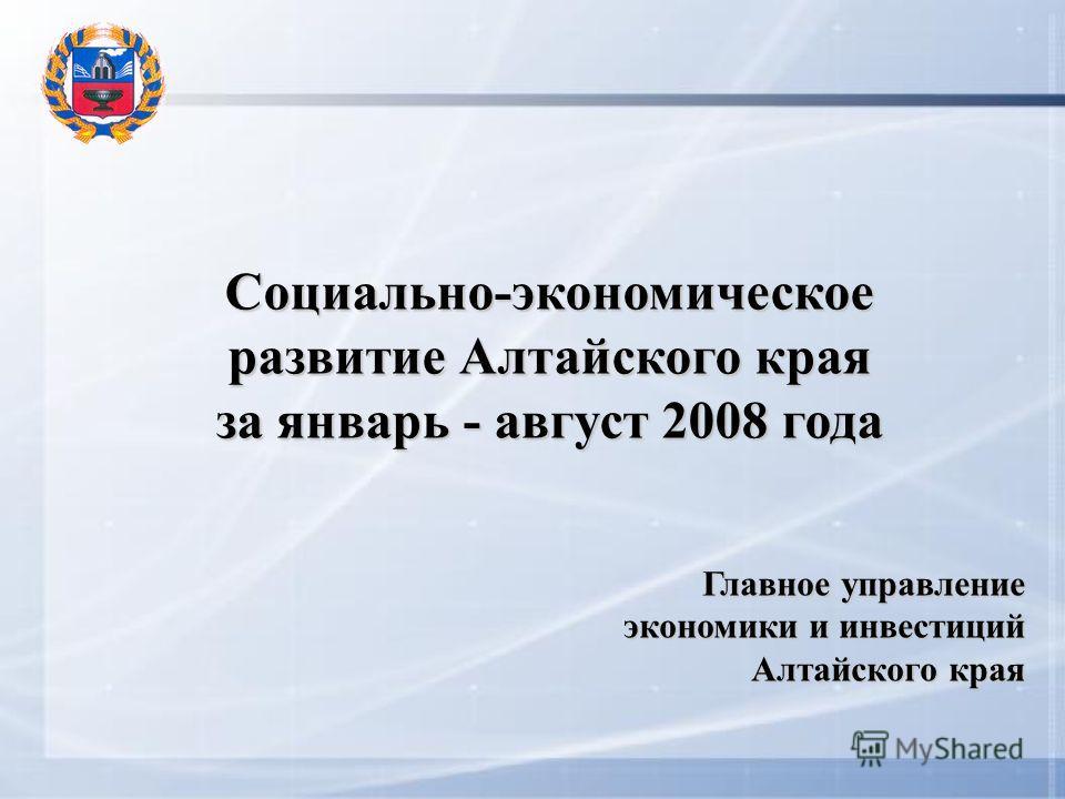 Социально-экономическое развитие Алтайского края за январь - август 2008 года Главное управление экономики и инвестиций Алтайского края