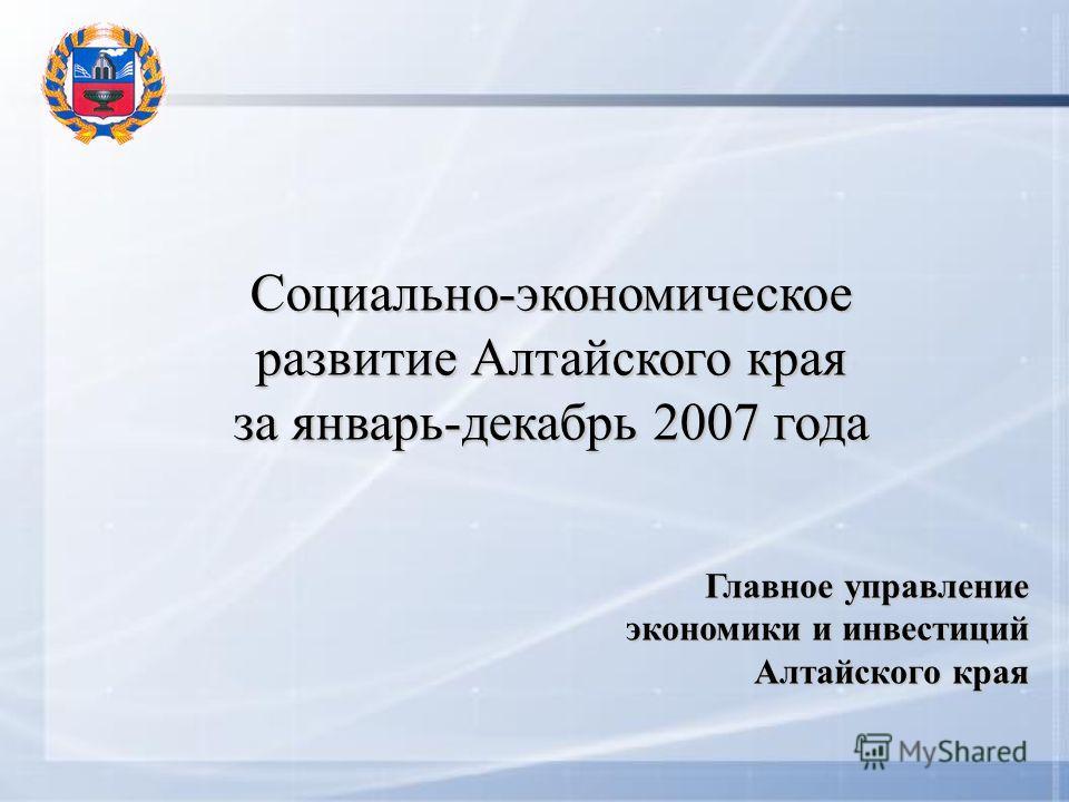 Социально-экономическое развитие Алтайского края за январь-декабрь 2007 года Главное управление экономики и инвестиций Алтайского края