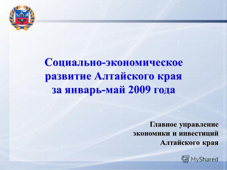 Социально-экономическое развитие Алтайского края за январь-май 2009 года Главное управление экономики и инвестиций Алтайского края